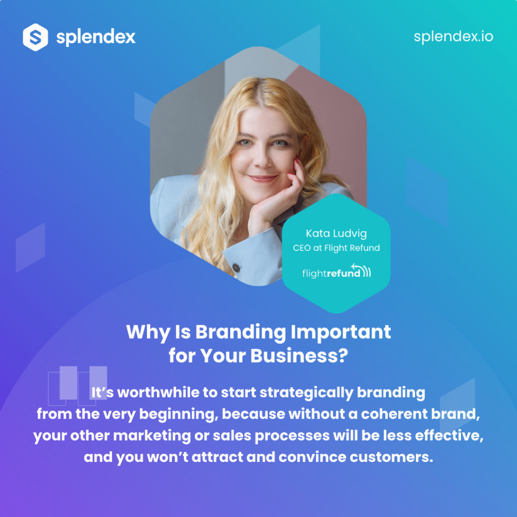 Splendex Roundtable - Kata Ludvig - It's worthwhile to start strategically branding from the very beginning, because without a coherent brand, your other marketing or sals processes will be less effective, and you won't attract and convince customers.