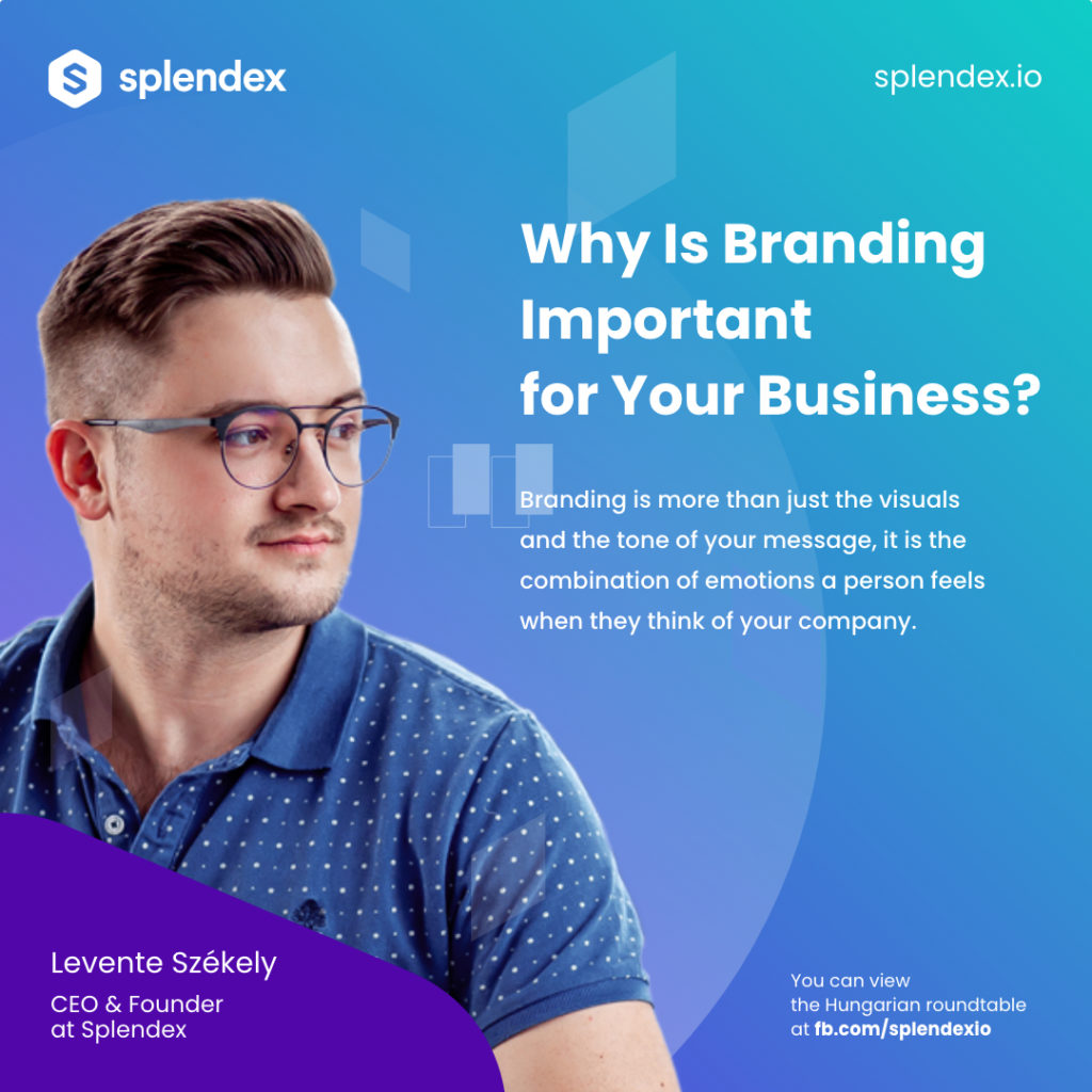 Splendex Roundtable - Levente Székely - Branding is more than just the visuals and the tone of your message, it is the combination of emotions a person feels when they thin of your company.