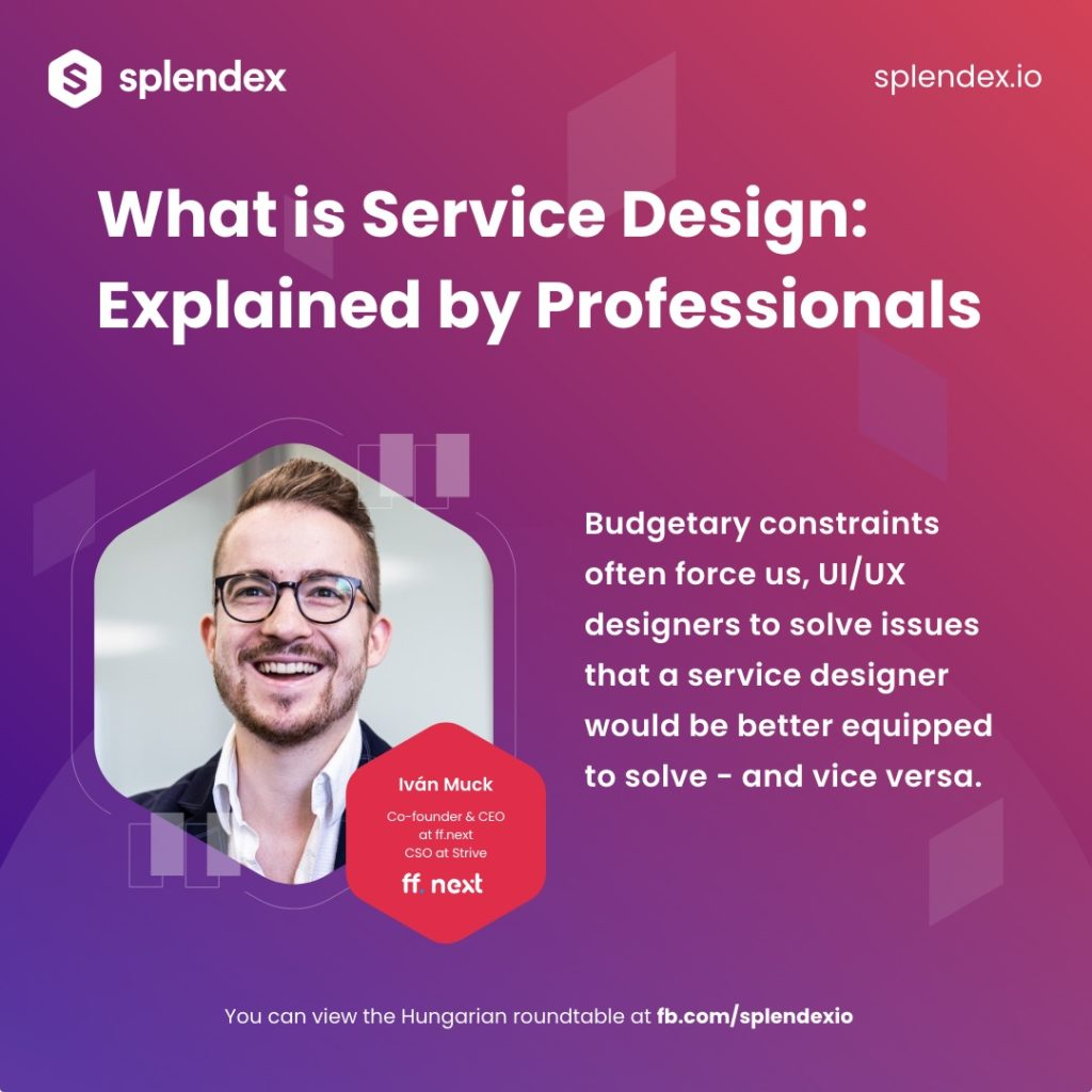 Splendex Roundtable - Iván Muck - Budgetary constraints often force us, UI/UX designers to solve issues that a service designer would be better quipped to solve - and vice versa.