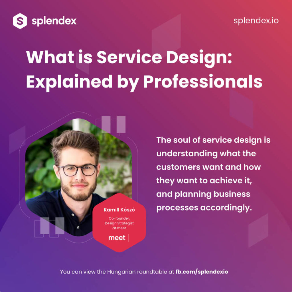 Splendex Roundtable - Kamill Kószó - The soul of service design is understanding what the customers want and how they want to achieve it, and planning business processes accordingly.
