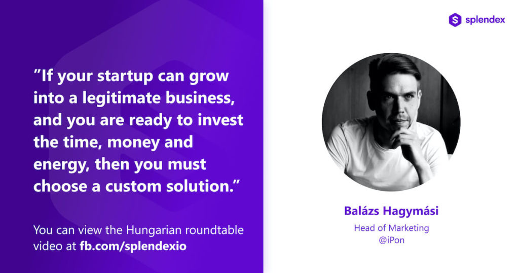 """""""If your startup can grow into a legitimate business, and you are real to invest the time, money and energy, then you must choose a custom solution."""" - Balázs Hagymási: Head of Marketing @iPon"""