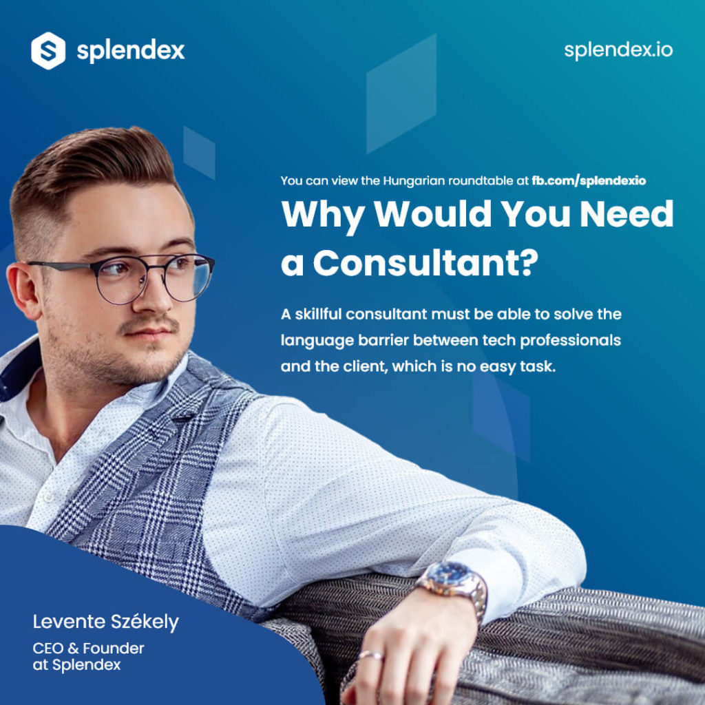 Why Would You Need a Consultant? - A skillful consultant must be able to solve the language barrier between tech professionals and the client, which is no easy task. - Levente Székely, CEO & Founder at Splendex.