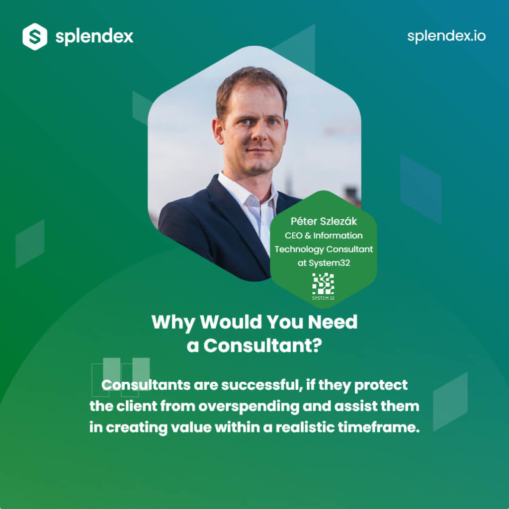 Why Would You Need a Consultant? - Consultants are successful, if they protect the client from overspending and assist them in creating value within a realistic timeframe. Péter Szlezák, CEO & Information Technology Consultant at System32.